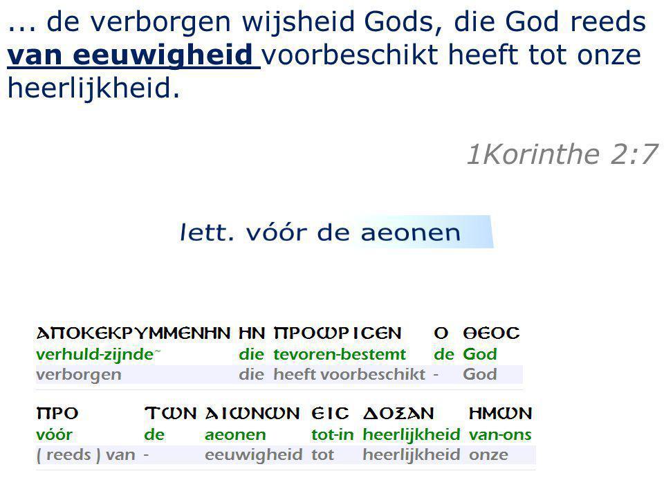 ... de verborgen wijsheid Gods, die God reeds van eeuwigheid voorbeschikt heeft tot onze heerlijkheid. 1Korinthe 2:7