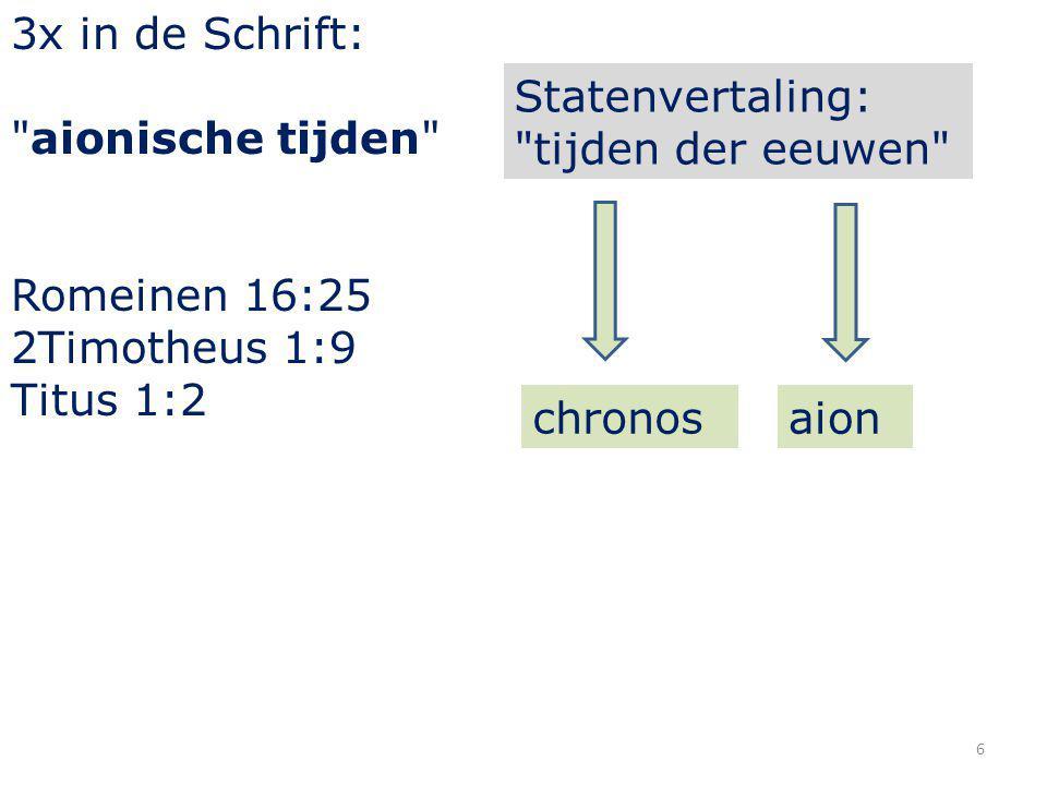 6 3x in de Schrift: aionische tijden Romeinen 16:25 2Timotheus 1:9 Titus 1:2 Statenvertaling: tijden der eeuwen aionchronos