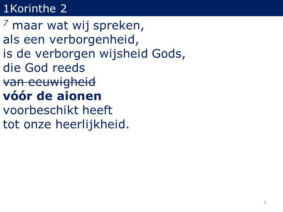 8 1Korinthe 2 7 maar wat wij spreken, als een verborgenheid, is de verborgen wijsheid Gods, die God reeds van eeuwigheid vóór de aionen voorbeschikt heeft tot onze heerlijkheid.