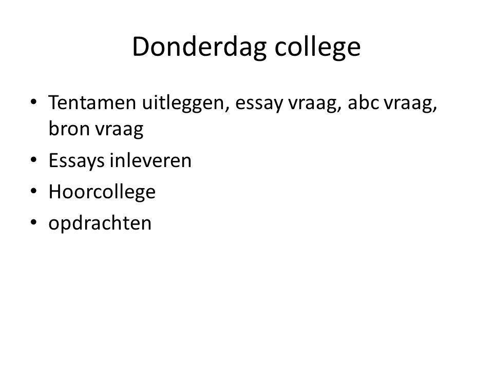 Donderdag college Tentamen uitleggen, essay vraag, abc vraag, bron vraag Essays inleveren Hoorcollege opdrachten