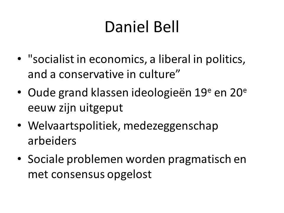 Daniel Bell socialist in economics, a liberal in politics, and a conservative in culture Oude grand klassen ideologieën 19 e en 20 e eeuw zijn uitgeput Welvaartspolitiek, medezeggenschap arbeiders Sociale problemen worden pragmatisch en met consensus opgelost