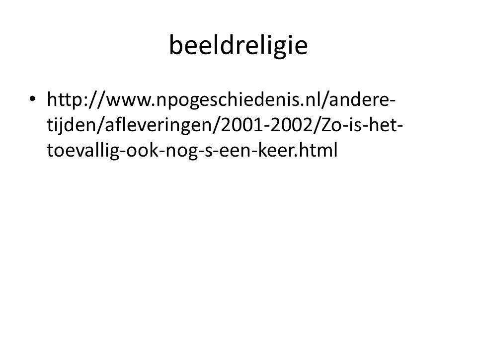 beeldreligie http://www.npogeschiedenis.nl/andere- tijden/afleveringen/2001-2002/Zo-is-het- toevallig-ook-nog-s-een-keer.html