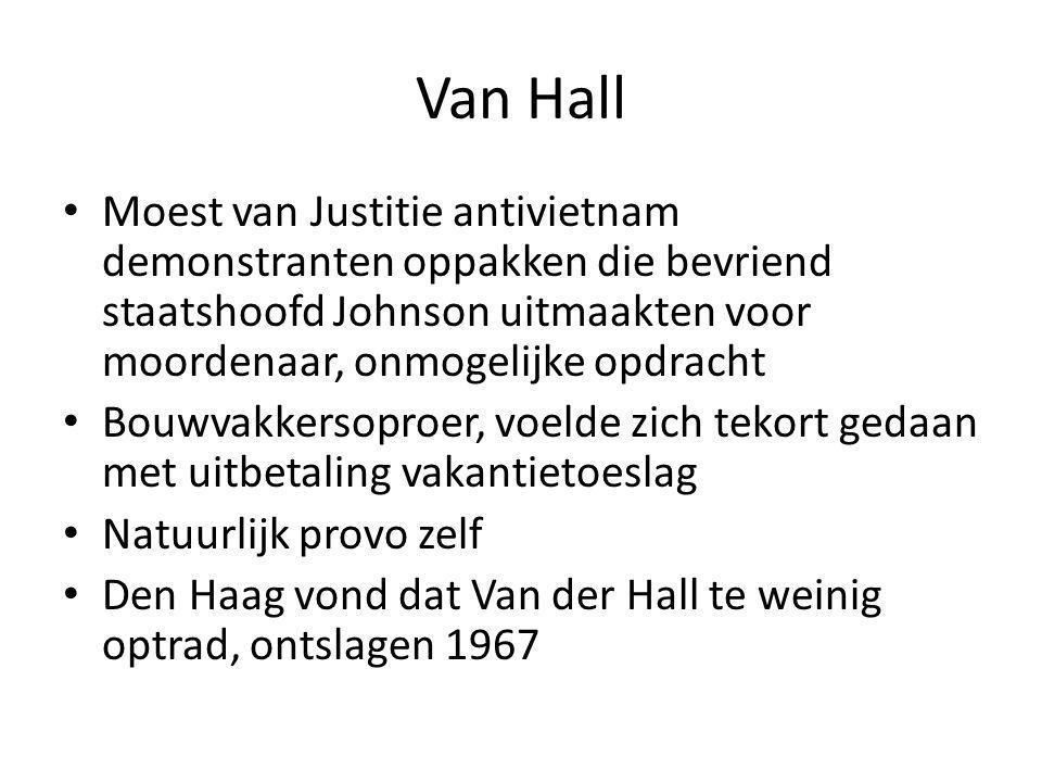 Van Hall Moest van Justitie antivietnam demonstranten oppakken die bevriend staatshoofd Johnson uitmaakten voor moordenaar, onmogelijke opdracht Bouwvakkersoproer, voelde zich tekort gedaan met uitbetaling vakantietoeslag Natuurlijk provo zelf Den Haag vond dat Van der Hall te weinig optrad, ontslagen 1967