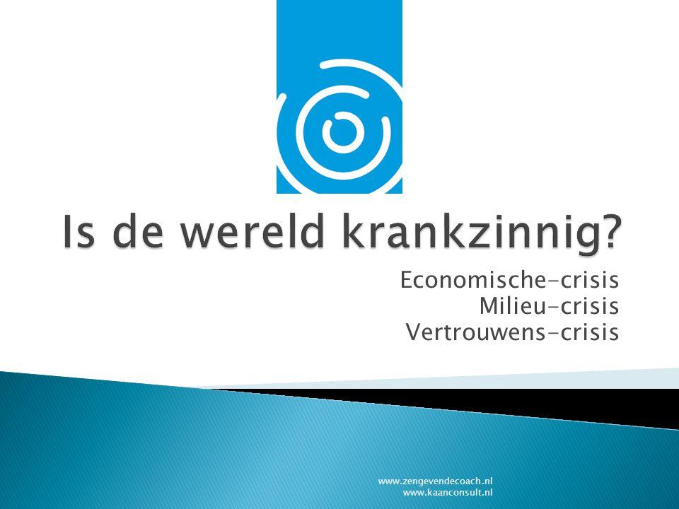 Economische-crisis Milieu-crisis Vertrouwens-crisis www.zengevendecoach.nl www.kaanconsult.nl