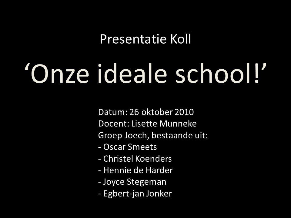Presentatie Koll 'Onze ideale school!' Datum: 26 oktober 2010 Docent: Lisette Munneke Groep Joech, bestaande uit: - Oscar Smeets - Christel Koenders -