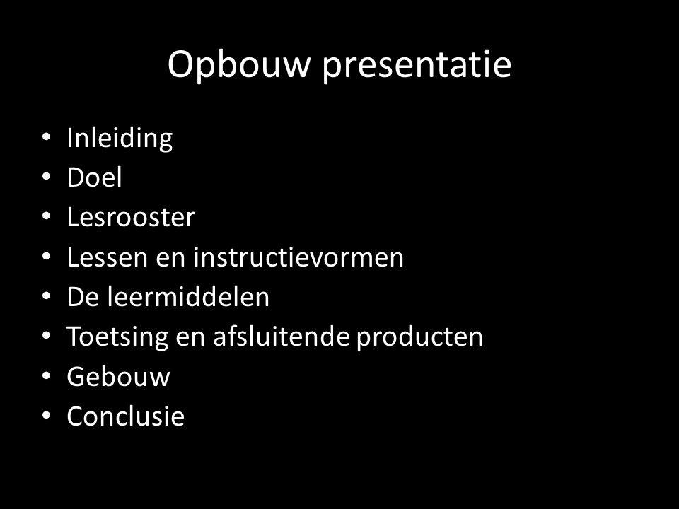 Opbouw presentatie Inleiding Doel Lesrooster Lessen en instructievormen De leermiddelen Toetsing en afsluitende producten Gebouw Conclusie