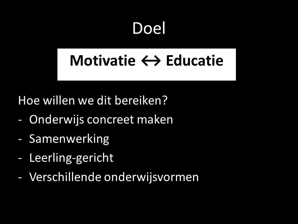Doel Hoe willen we dit bereiken? -Onderwijs concreet maken -Samenwerking -Leerling-gericht -Verschillende onderwijsvormen Motivatie ↔ Educatie