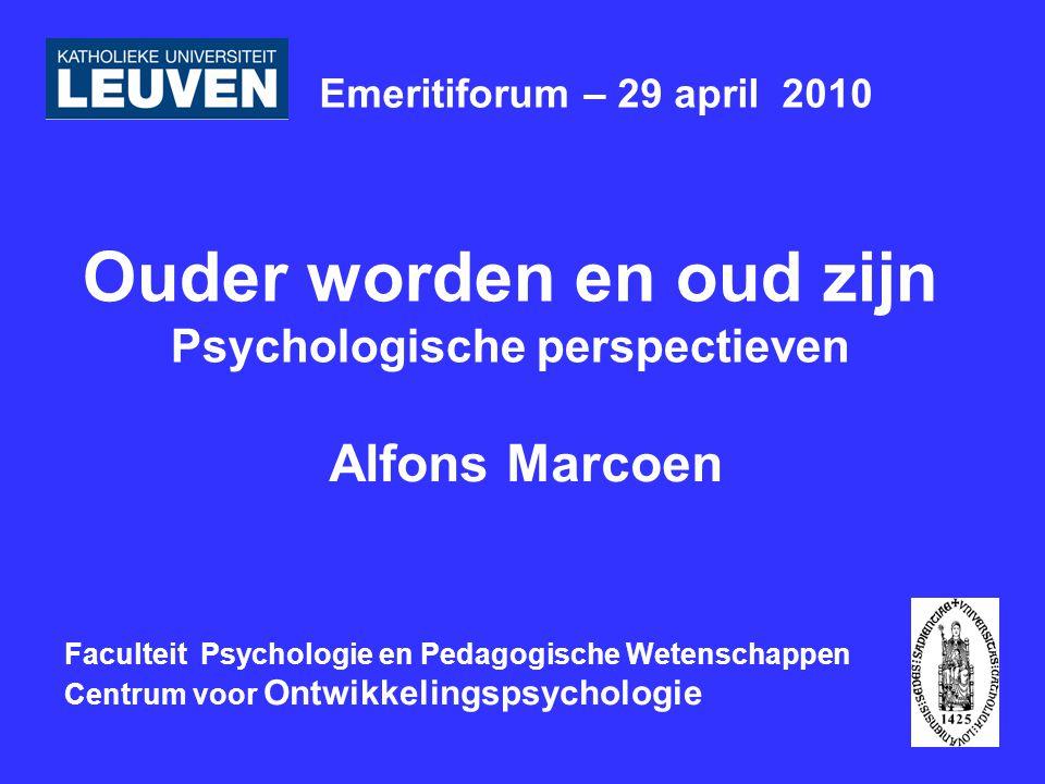 Ouder worden en oud zijn Psychologische perspectieven Alfons Marcoen Emeritiforum – 29 april 2010 Faculteit Psychologie en Pedagogische Wetenschappen