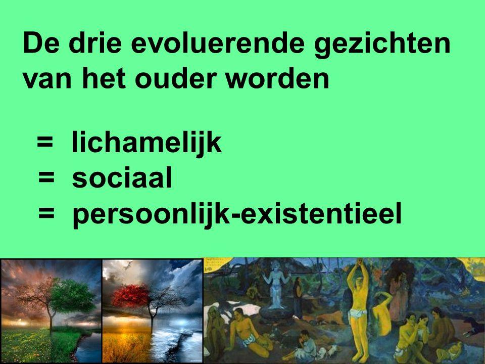 De drie evoluerende gezichten van het ouder worden = lichamelijk = sociaal = persoonlijk-existentieel