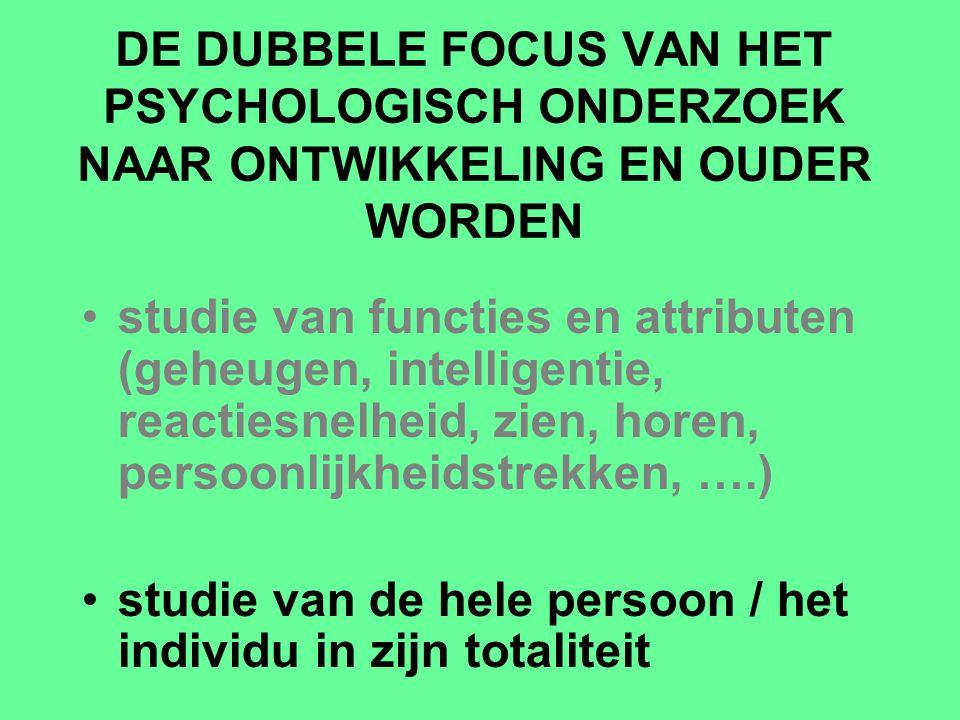 DE DUBBELE FOCUS VAN HET PSYCHOLOGISCH ONDERZOEK NAAR ONTWIKKELING EN OUDER WORDEN studie van functies en attributen (geheugen, intelligentie, reactie