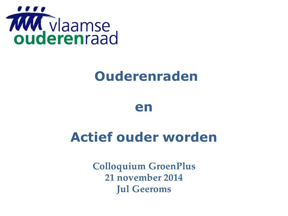 Ouderenraden en Actief ouder worden Colloquium GroenPlus 21 november 2014 Jul Geeroms