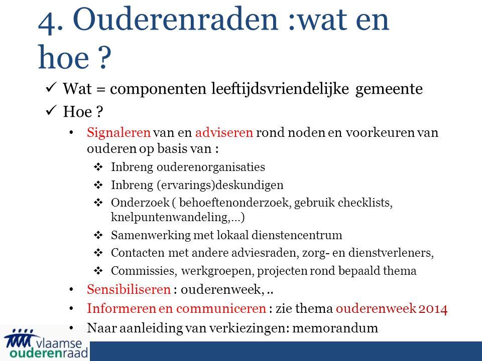 4. Ouderenraden :wat en hoe ? Wat = componenten leeftijdsvriendelijke gemeente Hoe ? Signaleren van en adviseren rond noden en voorkeuren van ouderen