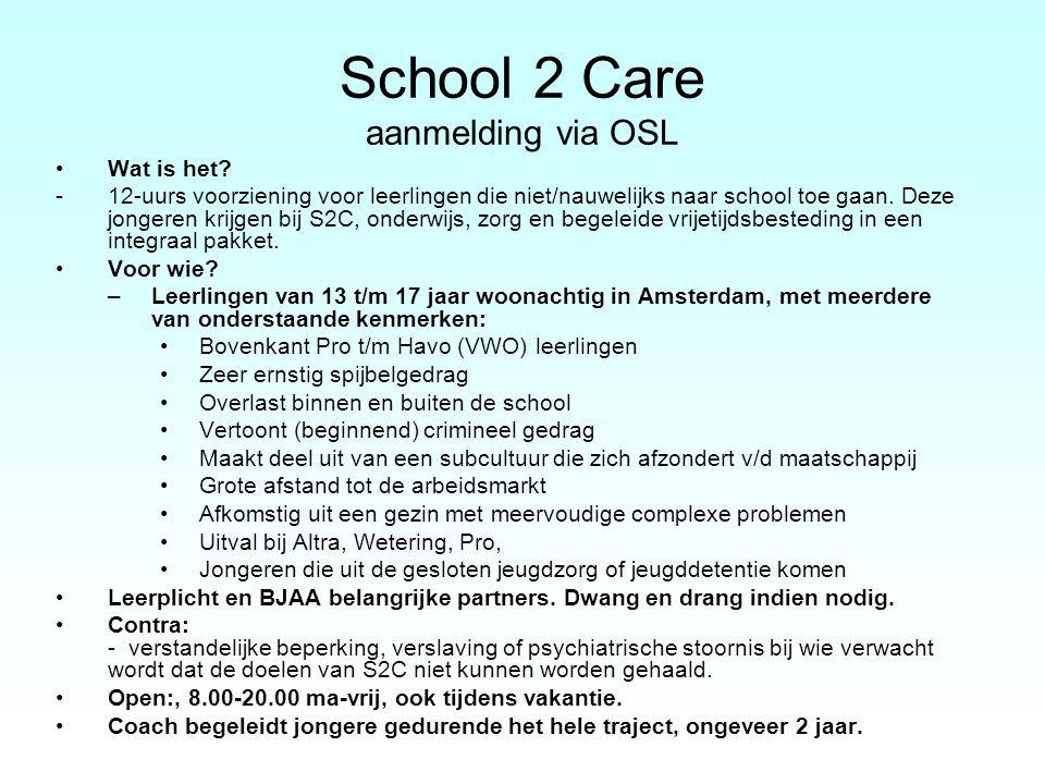 School 2 Care aanmelding via OSL Wat is het? -12-uurs voorziening voor leerlingen die niet/nauwelijks naar school toe gaan. Deze jongeren krijgen bij