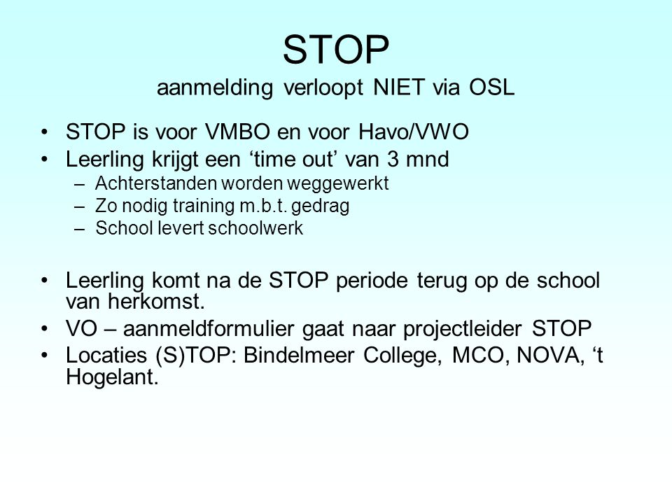 STOP aanmelding verloopt NIET via OSL STOP is voor VMBO en voor Havo/VWO Leerling krijgt een 'time out' van 3 mnd –Achterstanden worden weggewerkt –Zo