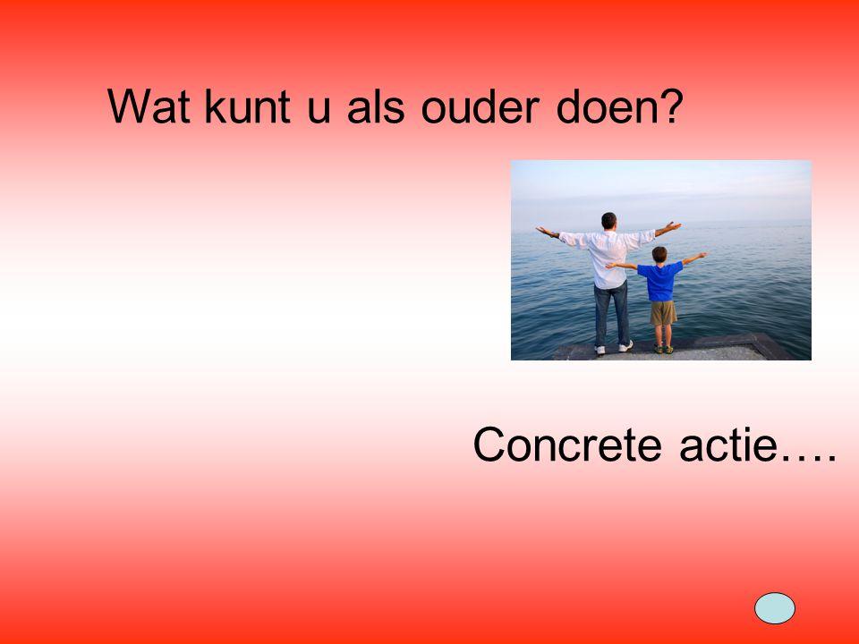 Wat kunt u als ouder doen? Concrete actie….