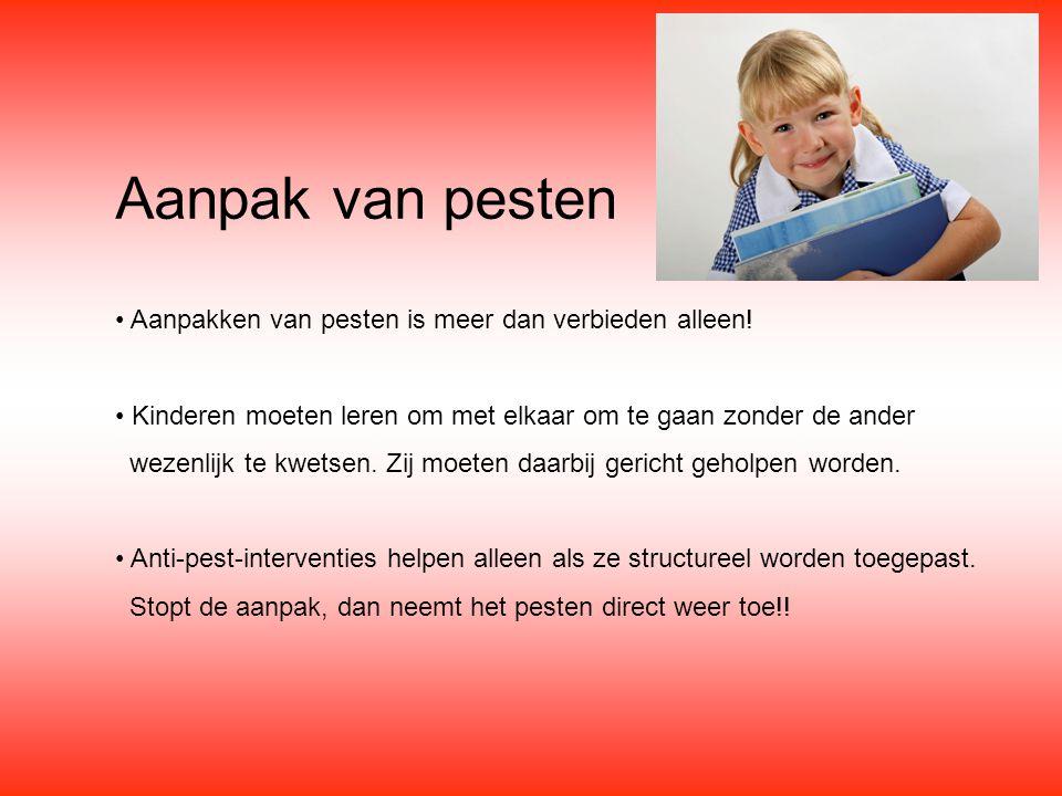 Aanpak van pesten Aanpakken van pesten is meer dan verbieden alleen! Kinderen moeten leren om met elkaar om te gaan zonder de ander wezenlijk te kwets