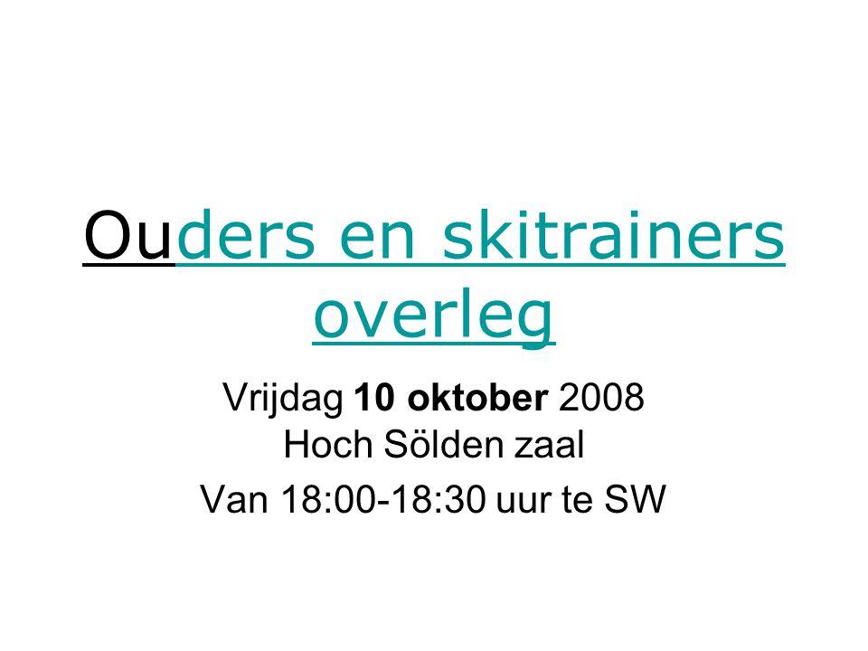 Ouders en skitrainers overlegders en skitrainers overleg Vrijdag 10 oktober 2008 Hoch Sölden zaal Van 18:00-18:30 uur te SW