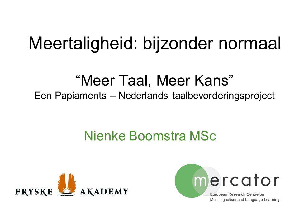 """Meertaligheid: bijzonder normaal """"Meer Taal, Meer Kans"""" Een Papiaments – Nederlands taalbevorderingsproject Nienke Boomstra MSc"""