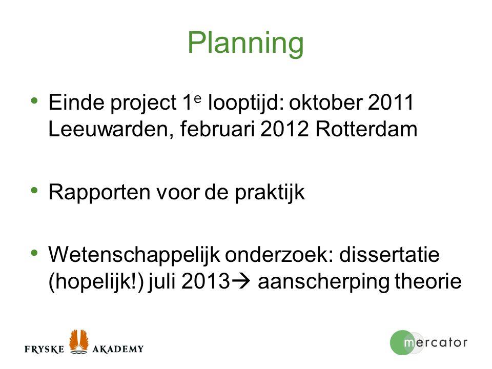 Planning Einde project 1 e looptijd: oktober 2011 Leeuwarden, februari 2012 Rotterdam Rapporten voor de praktijk Wetenschappelijk onderzoek: dissertat