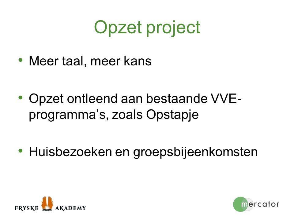 Opzet project Meer taal, meer kans Opzet ontleend aan bestaande VVE- programma's, zoals Opstapje Huisbezoeken en groepsbijeenkomsten