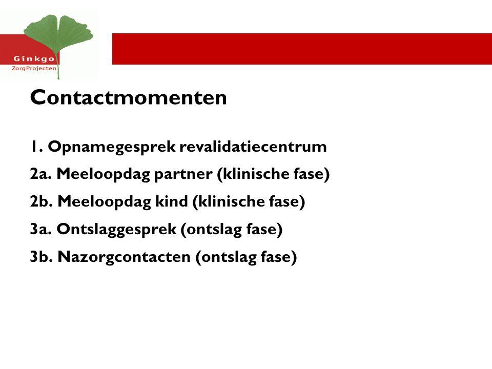 Contactmomenten 1. Opnamegesprek revalidatiecentrum 2a. Meeloopdag partner (klinische fase) 2b. Meeloopdag kind (klinische fase) 3a. Ontslaggesprek (o
