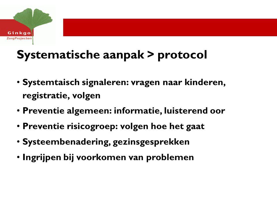 Systematische aanpak > protocol Systemtaisch signaleren: vragen naar kinderen, registratie, volgen Preventie algemeen: informatie, luisterend oor Prev