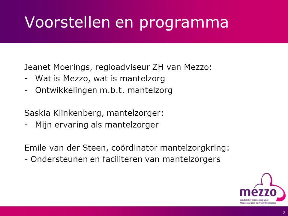 2 Voorstellen en programma Jeanet Moerings, regioadviseur ZH van Mezzo: -Wat is Mezzo, wat is mantelzorg -Ontwikkelingen m.b.t. mantelzorg Saskia Klin