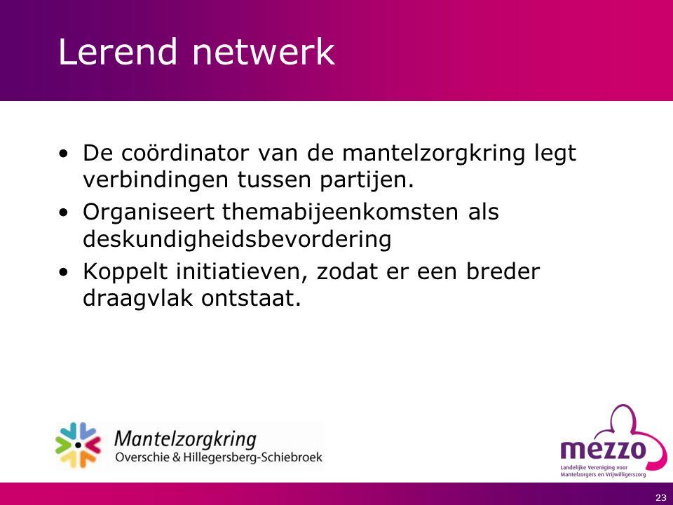 23 Lerend netwerk De coördinator van de mantelzorgkring legt verbindingen tussen partijen. Organiseert themabijeenkomsten als deskundigheidsbevorderin