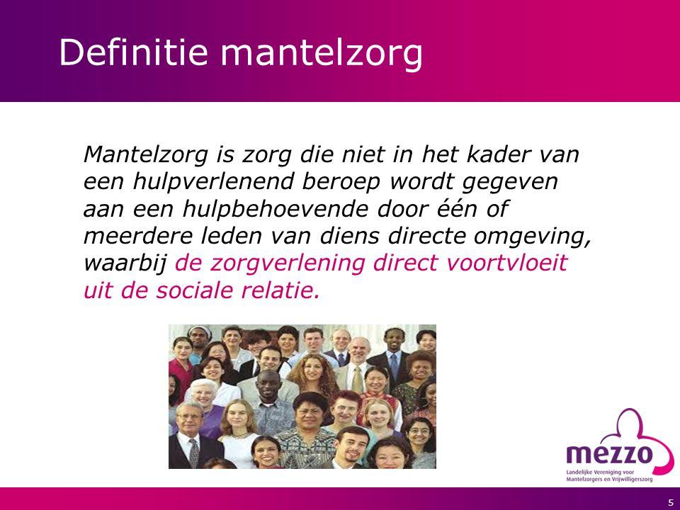 5 Definitie mantelzorg Mantelzorg is zorg die niet in het kader van een hulpverlenend beroep wordt gegeven aan een hulpbehoevende door één of meerdere