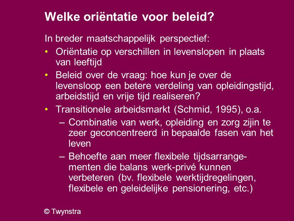 © Twynstra Welke oriëntatie voor beleid? In breder maatschappelijk perspectief: Oriëntatie op verschillen in levenslopen in plaats van leeftijd Beleid
