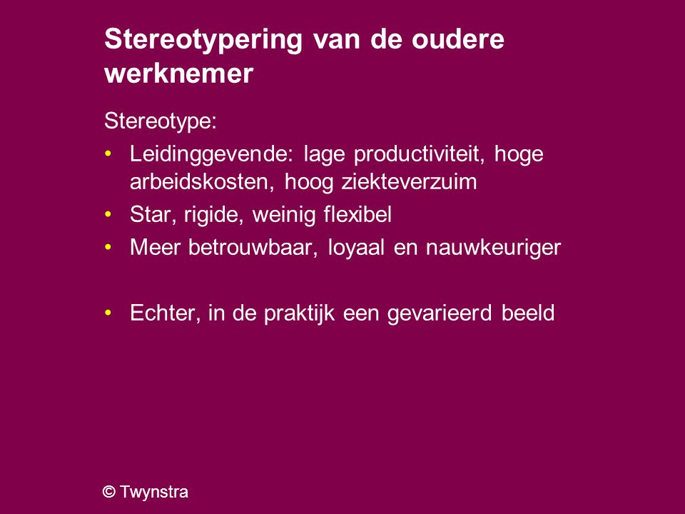 © Twynstra Stereotypering van de oudere werknemer Stereotype: Leidinggevende: lage productiviteit, hoge arbeidskosten, hoog ziekteverzuim Star, rigide, weinig flexibel Meer betrouwbaar, loyaal en nauwkeuriger Echter, in de praktijk een gevarieerd beeld
