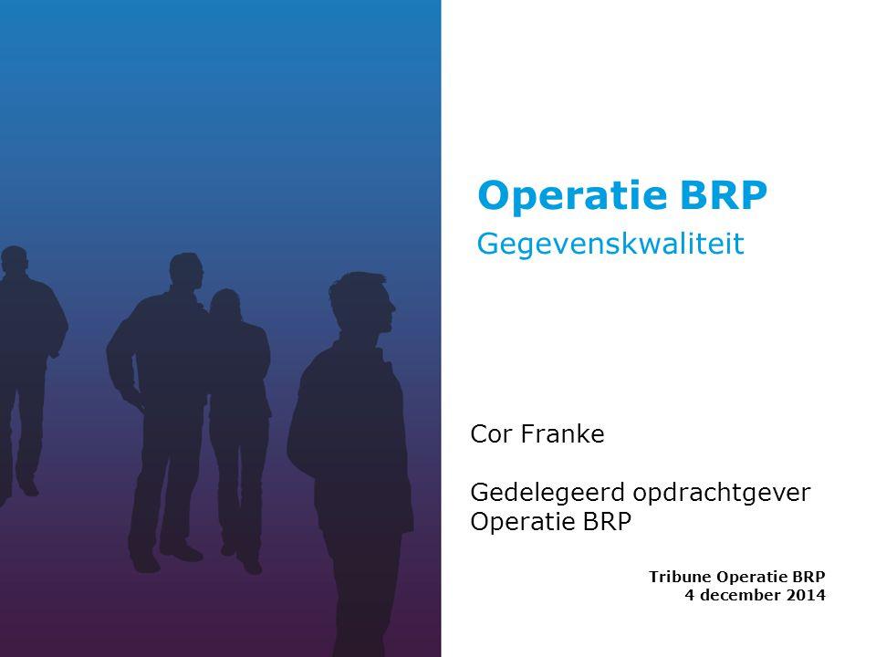 Operatie BRP Tribune Operatie BRP 4 december 2014 Cor Franke Gedelegeerd opdrachtgever Operatie BRP Gegevenskwaliteit