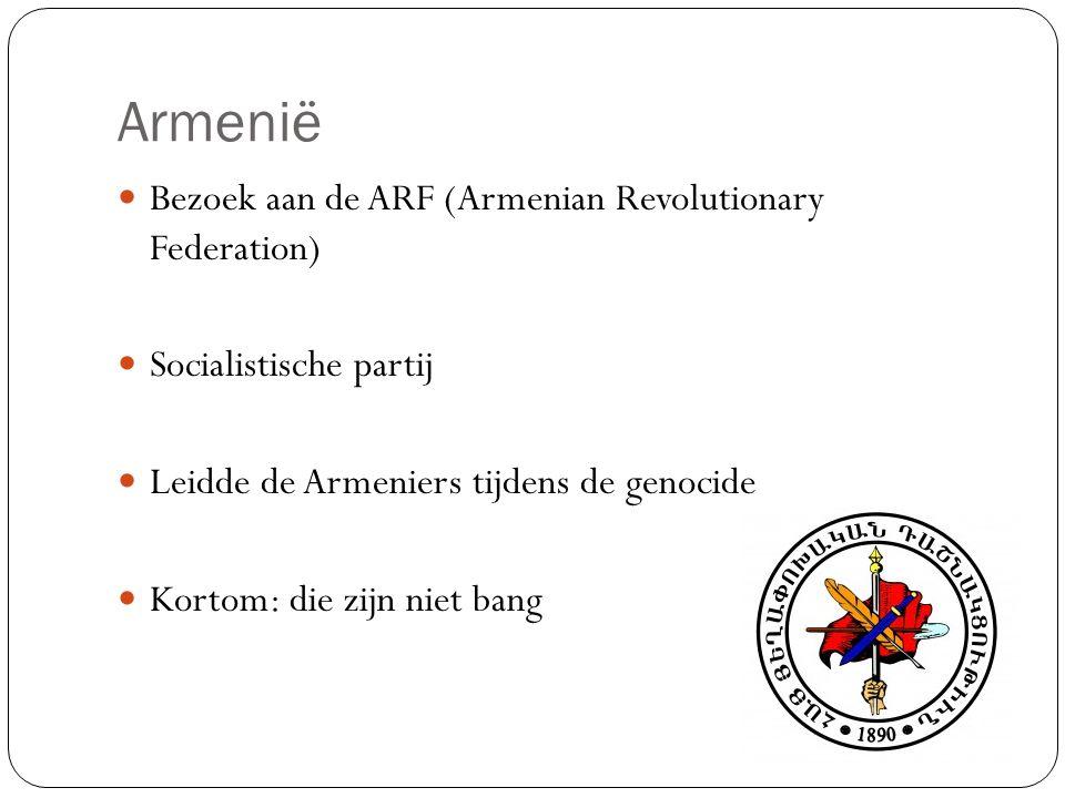 Armenië Bezoek aan de ARF (Armenian Revolutionary Federation) Socialistische partij Leidde de Armeniers tijdens de genocide Kortom: die zijn niet bang