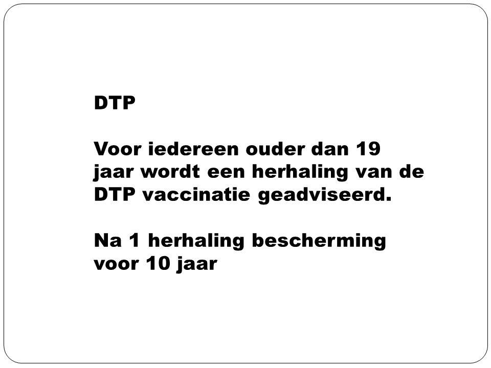 DTP Voor iedereen ouder dan 19 jaar wordt een herhaling van de DTP vaccinatie geadviseerd. Na 1 herhaling bescherming voor 10 jaar