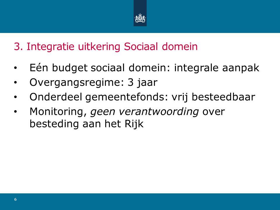 6 3. Integratie uitkering Sociaal domein Eén budget sociaal domein: integrale aanpak Overgangsregime: 3 jaar Onderdeel gemeentefonds: vrij besteedbaar