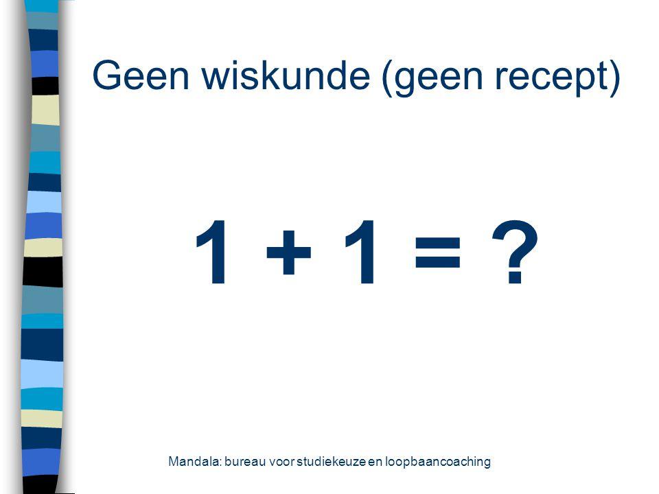 Geen wiskunde (geen recept) 1 + 1 = ? Mandala: bureau voor studiekeuze en loopbaancoaching