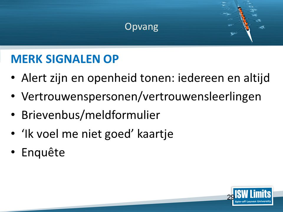 Click to edit Master title style Click to edit Master text styles – Second level Third level – Fourth level » Fifth level Click to edit Master subtitle style Opvang MERK SIGNALEN OP Alert zijn en openheid tonen: iedereen en altijd Vertrouwenspersonen/vertrouwensleerlingen Brievenbus/meldformulier 'Ik voel me niet goed' kaartje Enquête 29