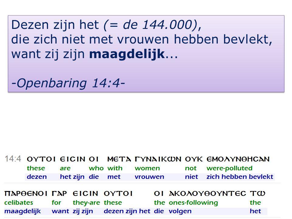 6 Dezen zijn het (= de 144.000), die zich niet met vrouwen hebben bevlekt, want zij zijn maagdelijk...