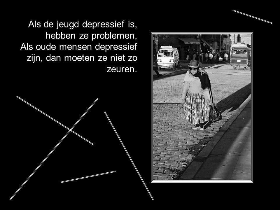 Als de jeugd depressief is, hebben ze problemen, Als oude mensen depressief zijn, dan moeten ze niet zo zeuren.