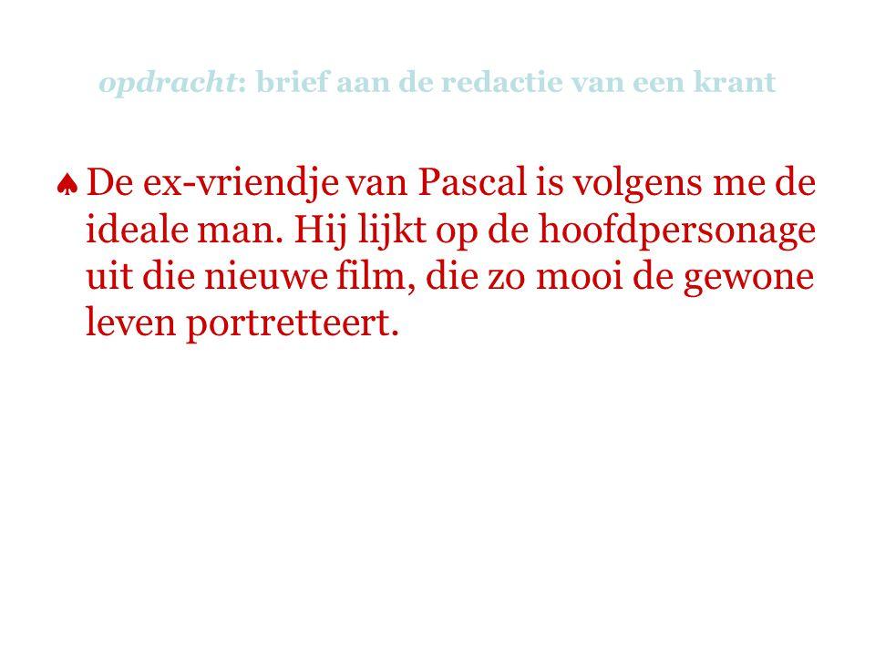 opdracht: brief aan de redactie van een krant  De ex-vriendje van Pascal is volgens me de ideale man. Hij lijkt op de hoofdpersonage uit die nieuwe f