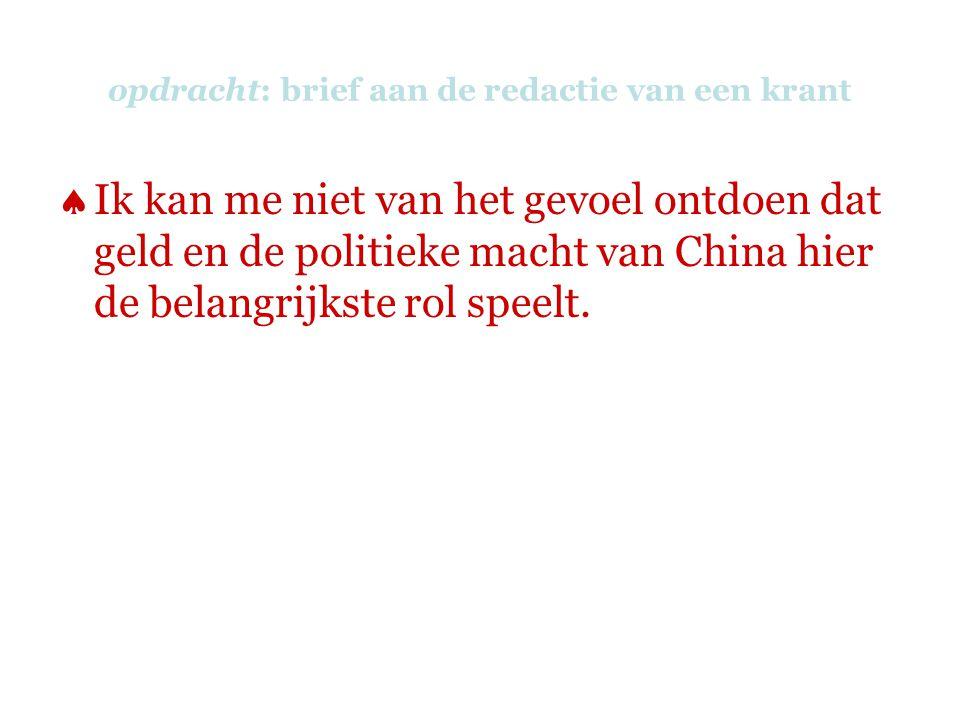 opdracht: brief aan de redactie van een krant  Ik kan me niet van het gevoel ontdoen dat geld en de politieke macht van China hier de belangrijkste rol speelt.