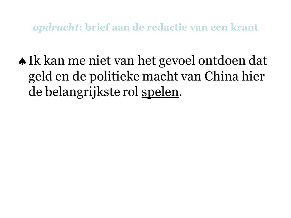 opdracht: brief aan de redactie van een krant  Ik kan me niet van het gevoel ontdoen dat geld en de politieke macht van China hier de belangrijkste rol spelen.