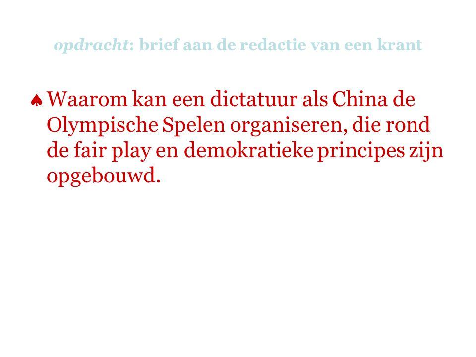 opdracht: brief aan de redactie van een krant  Waarom kan een dictatuur als China de Olympische Spelen organiseren, die rond de fair play en demokratieke principes zijn opgebouwd.