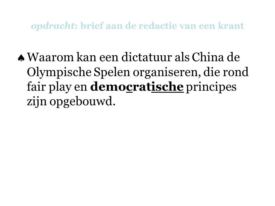 opdracht: brief aan de redactie van een krant  Waarom kan een dictatuur als China de Olympische Spelen organiseren, die rond fair play en democratische principes zijn opgebouwd.