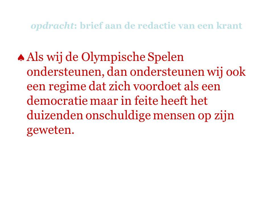opdracht: brief aan de redactie van een krant  Als wij de Olympische Spelen ondersteunen, dan ondersteunen wij ook een regime dat zich voordoet als een democratie maar in feite heeft het duizenden onschuldige mensen op zijn geweten.