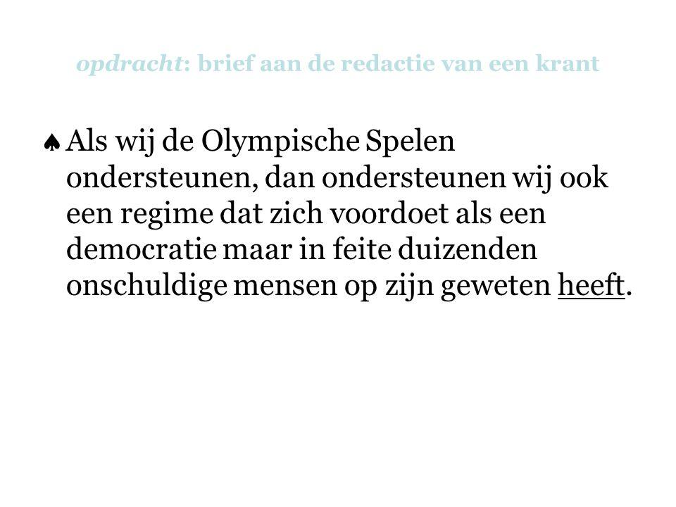 opdracht: brief aan de redactie van een krant  Als wij de Olympische Spelen ondersteunen, dan ondersteunen wij ook een regime dat zich voordoet als een democratie maar in feite duizenden onschuldige mensen op zijn geweten heeft.