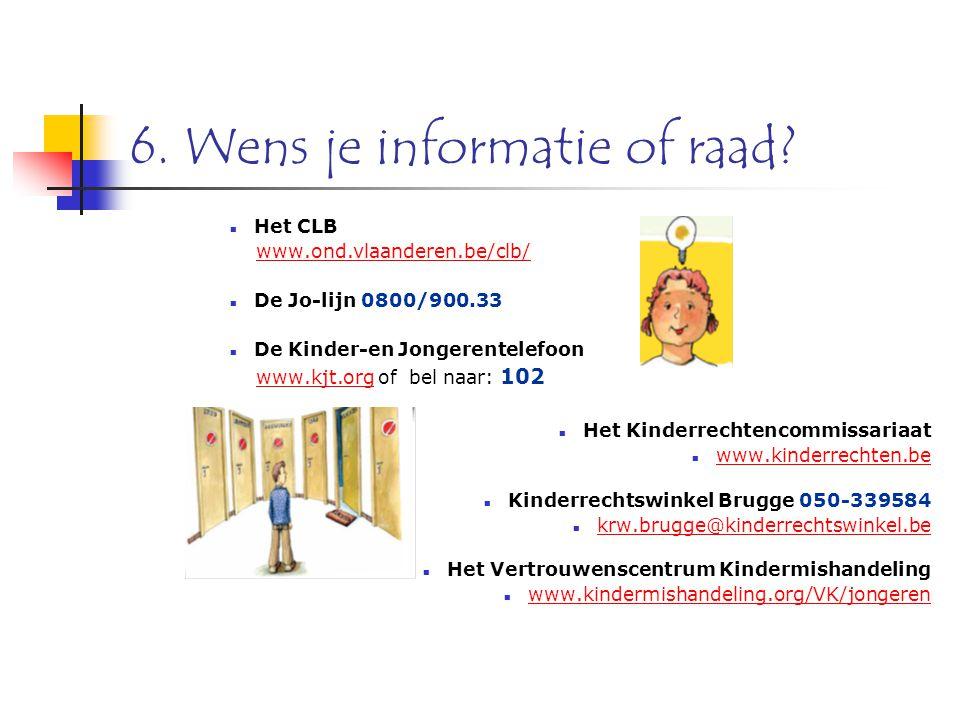 6. Wens je informatie of raad? Het CLB www.ond.vlaanderen.be/clb/ De Jo-lijn 0800/900.33 De Kinder-en Jongerentelefoon www.kjt.org of bel naar: 102www