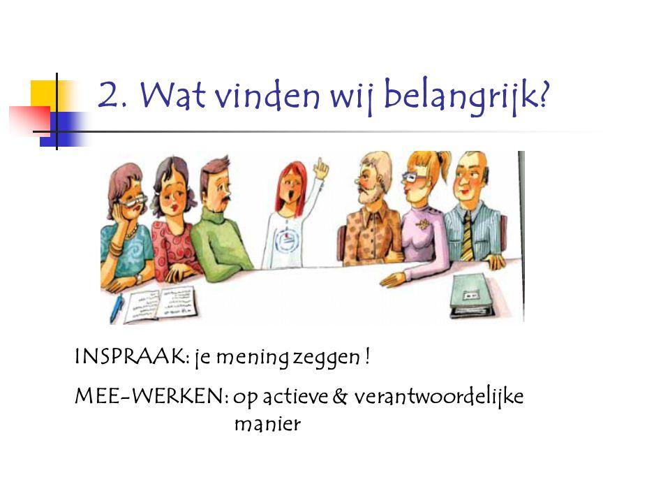 INSPRAAK: je mening zeggen ! MEE-WERKEN: op actieve & verantwoordelijke manier 2. Wat vinden wij belangrijk?