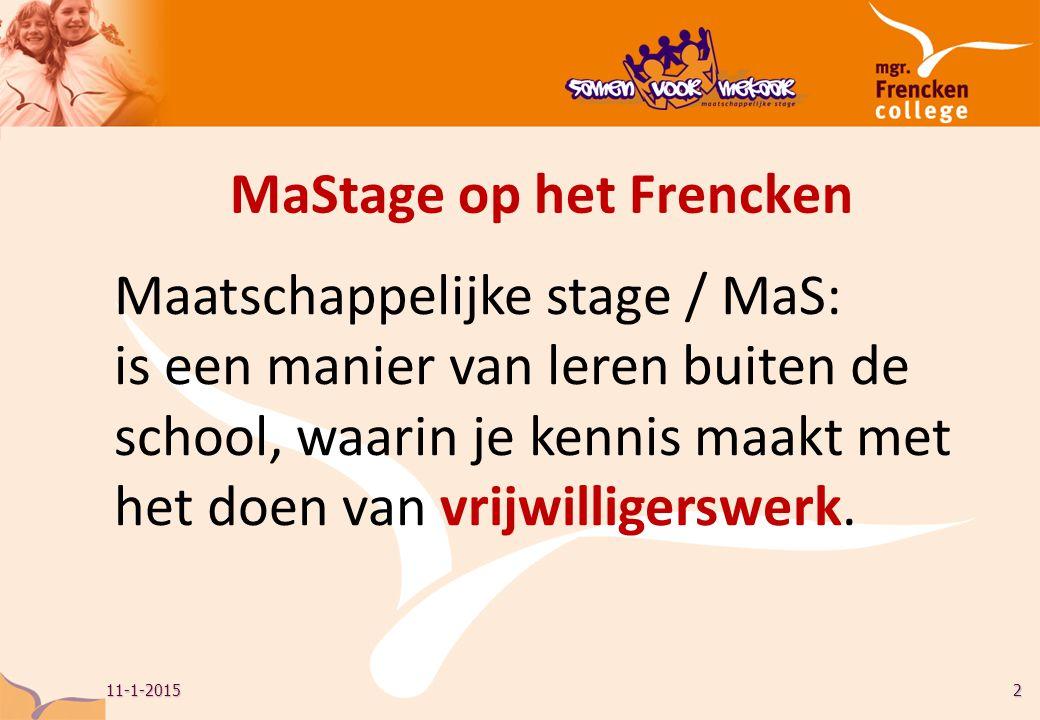 11-1-20152 MaStage op het Frencken Maatschappelijke stage / MaS: is een manier van leren buiten de school, waarin je kennis maakt met het doen van vrijwilligerswerk.