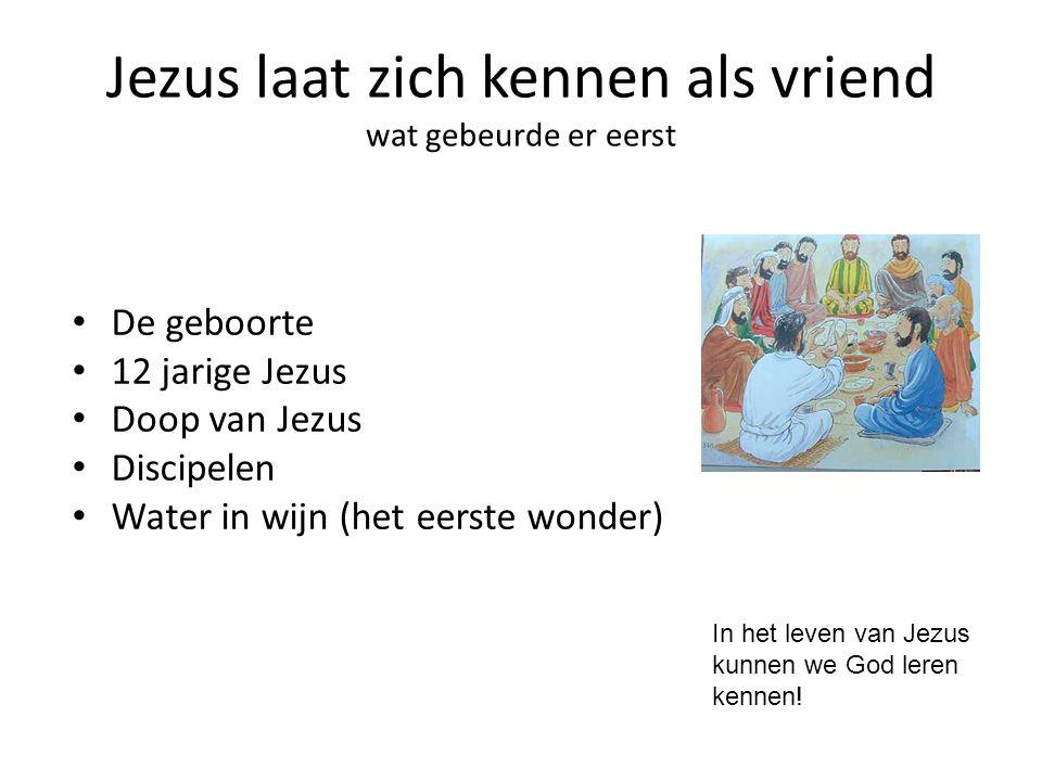 Jezus laat zich kennen als vriend wat gebeurde er eerst De geboorte 12 jarige Jezus Doop van Jezus Discipelen Water in wijn (het eerste wonder) In het